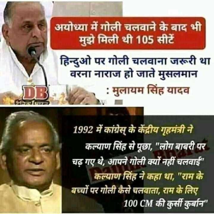 🙏राम मंदिर की ख़बरें - अयोध्या में गोली चलवाने के बाद भी मुझे मिली थी 105 सीटें हिन्दुओ पर गोली चलवाना जरूरी था वरना नाराज हो जाते मुसलमान : मुलायम सिंह यादव नि 1992 में कांग्रेस के केंद्रीय गृहमंत्री ने । - कल्याण सिंह से पूछा , लोग बाबरी पर चढ़ गए थे , आपने गोली क्यों नहीं चलवाई कल्याण सिंह ने कहा था , राम के बच्चों पर गोली कैसे चलवाता , राम के लिए 100 CM की कुर्सी कुर्बान - ShareChat