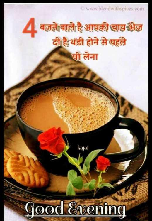 🌜 शुभ संध्या🙏 - www . blendwithspices . com 4 बजने वाले है आपकी चाय भेज़ दी है थंडी होने से पहले पी लेना kajal | Good Evening - ShareChat