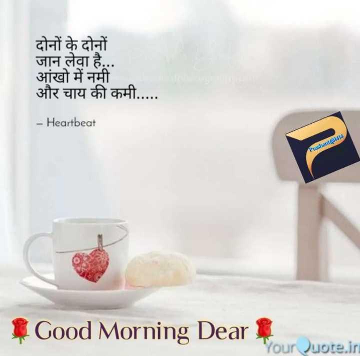 🌄सुप्रभात - दोनों के दोनों जान लेवा है . . . आंखो में नमी और चाय की कमी . . . . . - Heartbeat Prashant @ 1414 Good Morning Deal your Quote . in - ShareChat