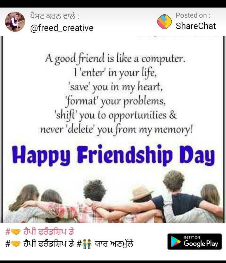 🤝 ਹੈਪੀ ਫਰੈਂਡਸ਼ਿਪ ਡੇ - ਪੋਸਟ ਕਰਨ ਵਾਲੇ : @ freed _ creative Posted on : ShareChat A good friend is like a computer . T ' enter ' in your life , ' save ' you in my heart , ' format ' your problems , ' shift ' you to opportunities & never ' delete ' you from my memory ! Happy Friendship Day # shi odafiny 3 # Juf ataforu 3 # Fi ara materijed Y HT GET IT ON Google Play Google Play - ShareChat