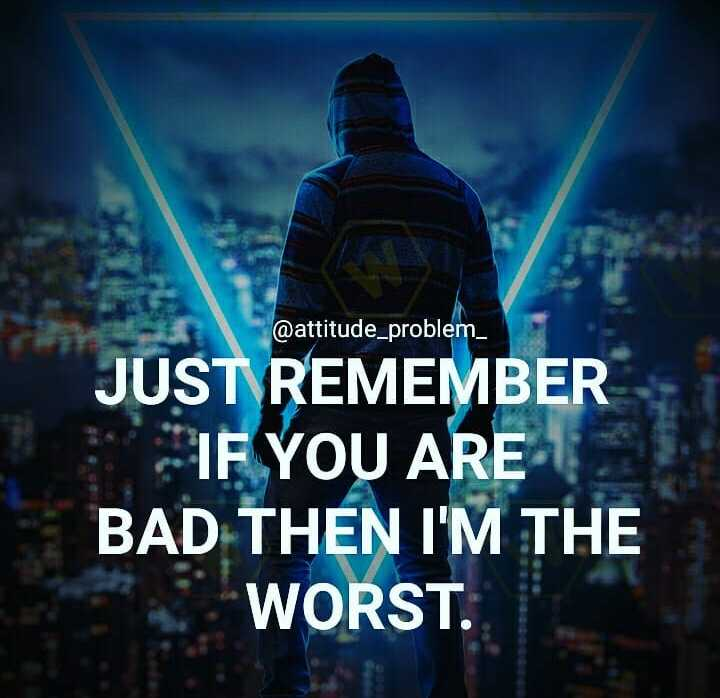✍️  Motivatinal Quotes - @ attitude _ problem _ JUST REMEMBER IF YOU ARE BAD THEN I ' M THE WORST . - ShareChat