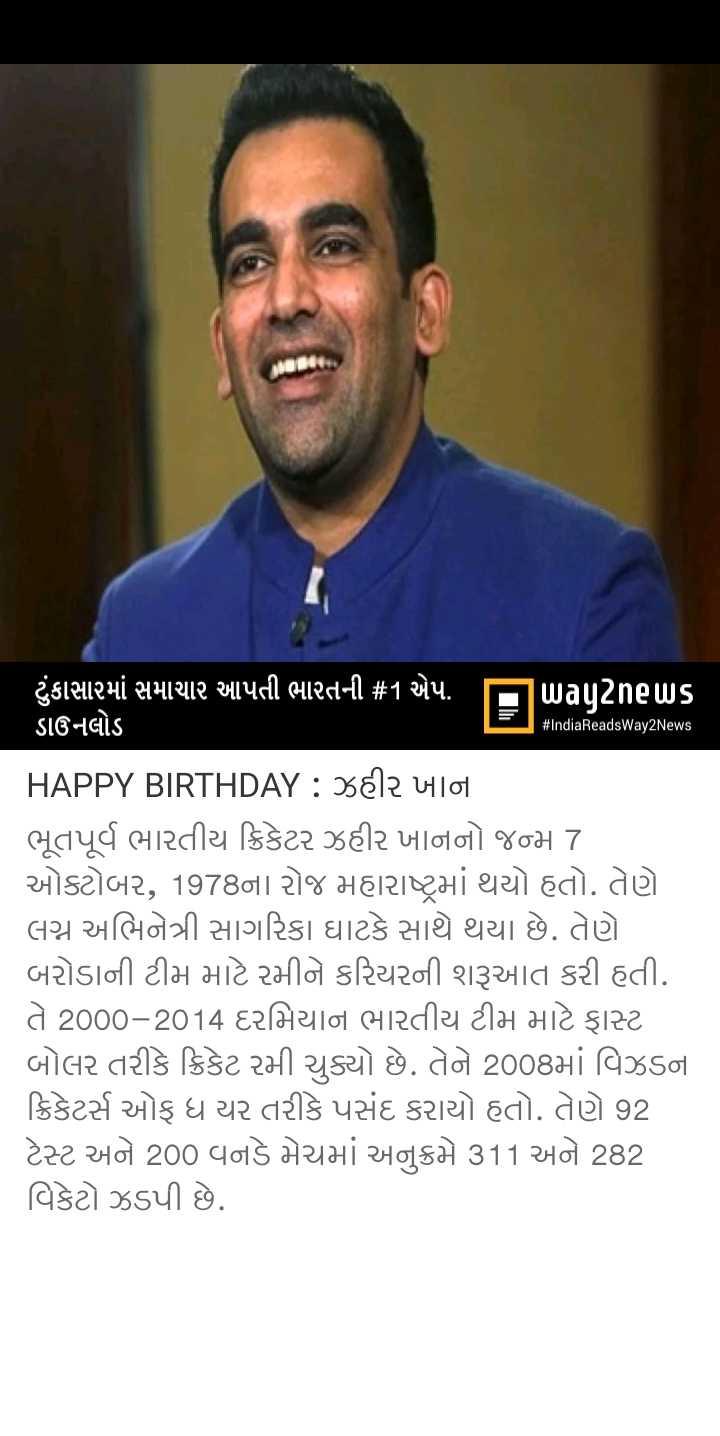 🎂 HBD: ઝહિર ખાન - # IndiaReadsWay2News ' ટુંકાસામાં સમાચાર આપતી ભારતની # 1 એપ . પિuagટેneus ડાઉનલોડ HAPPY BIRTHDAY : 382 4101 ભૂતપૂર્વ ભારતીય ક્રિકેટર ઝહીર ખાનનો જન્મ 7 ઓક્ટોબર , 1978ના રોજ મહારાષ્ટ્રમાં થયો હતો . તેણે લગ્ન અભિનેત્રી સાગરિકા ઘાટકે સાથે થયા છે . તેણે બરોડાની ટીમ માટે રમીને કરિયરની શરૂઆત કરી હતી . તે 2000 - 2014 દરમિયાન ભારતીય ટીમ માટે ફાસ્ટ બોલર તરીકે ક્રિકેટ રમી ચુક્યો છે . તેને 2008માં વિઝડના ક્રિકેટર્સ ઓફ ધ યર તરીકે પસંદ કરાયો હતો . તેણે 92 ટેસ્ટ અને 200 વનડે મેચમાં અનુક્રમે 311 અને 282 વિકેટો ઝડપી છે . - ShareChat