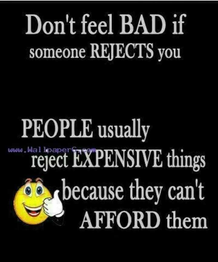 my thought 🌹🌹🌹🌹🌹🌈 - Don ' t feel BAD if someone REJECTS you PEOPLE usually reject EXPENSIVE things because they can ' t AFFORD them - ShareChat